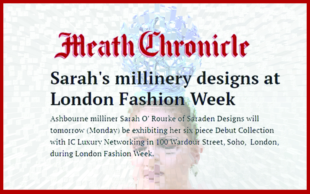 Press Publications, The Meath Chronicle, Local Designer showcases at London Fashion Week, Saraden Designs, Sarah O' Rourke Ashbourne, co. Meath, Press, Milliner